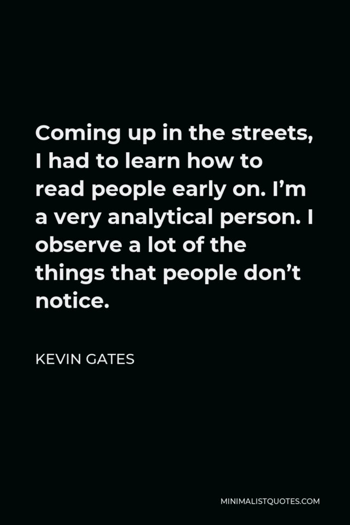 Kevin Gates Quote - Coming up in the streets, I had to learn how to read people early on. I'm a very analytical person. I observe a lot of the things that people don't notice.