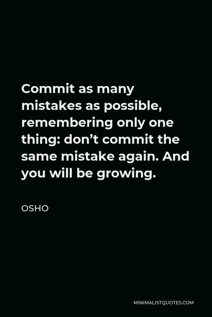 Osho Quote - Commit as many mistakes as possible, remembering only one thing: don't commit the same mistake again. And you will be growing.