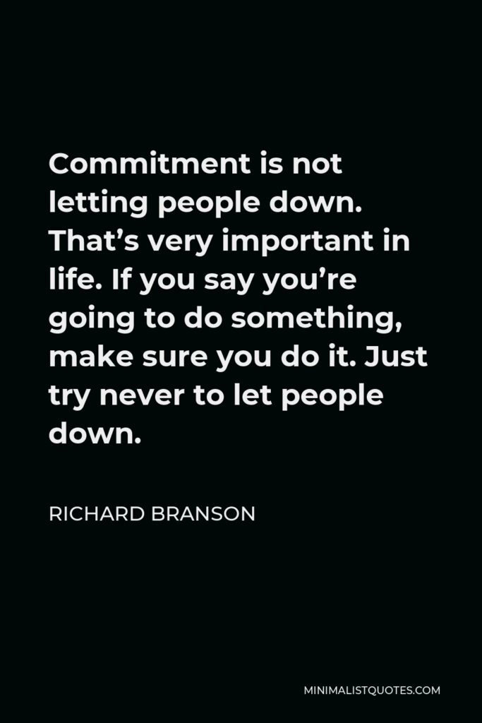 Richard Branson Quote - Commitment is not letting people down. That's very important in life. If you say you're going to do something, make sure you do it. Just try never to let people down.