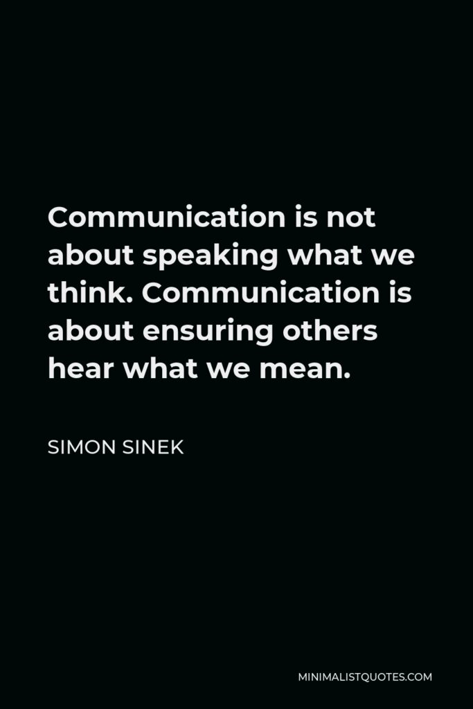 Simon Sinek Quote - Communication is not about speaking what we think. Communication is about ensuring others hear what we mean.