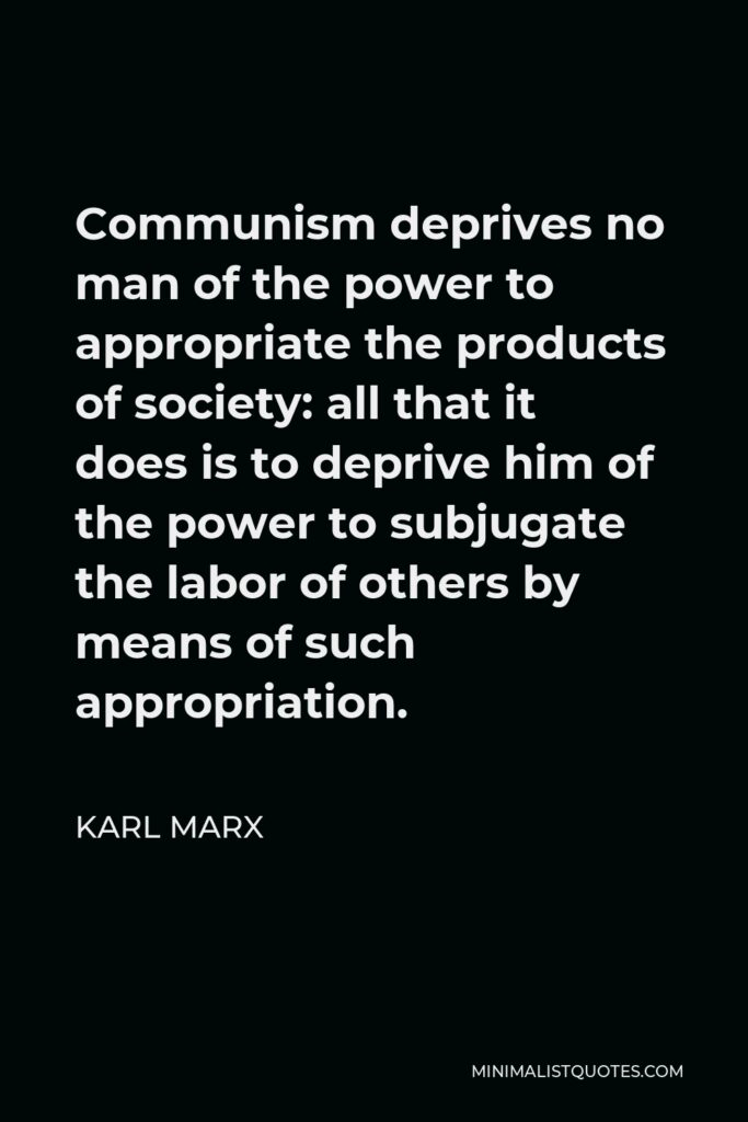 Karl Marx Quote - Communism deprives no man of the power to appropriate the products of society: all that it does is to deprive him of the power to subjugate the labor of others by means of such appropriation.