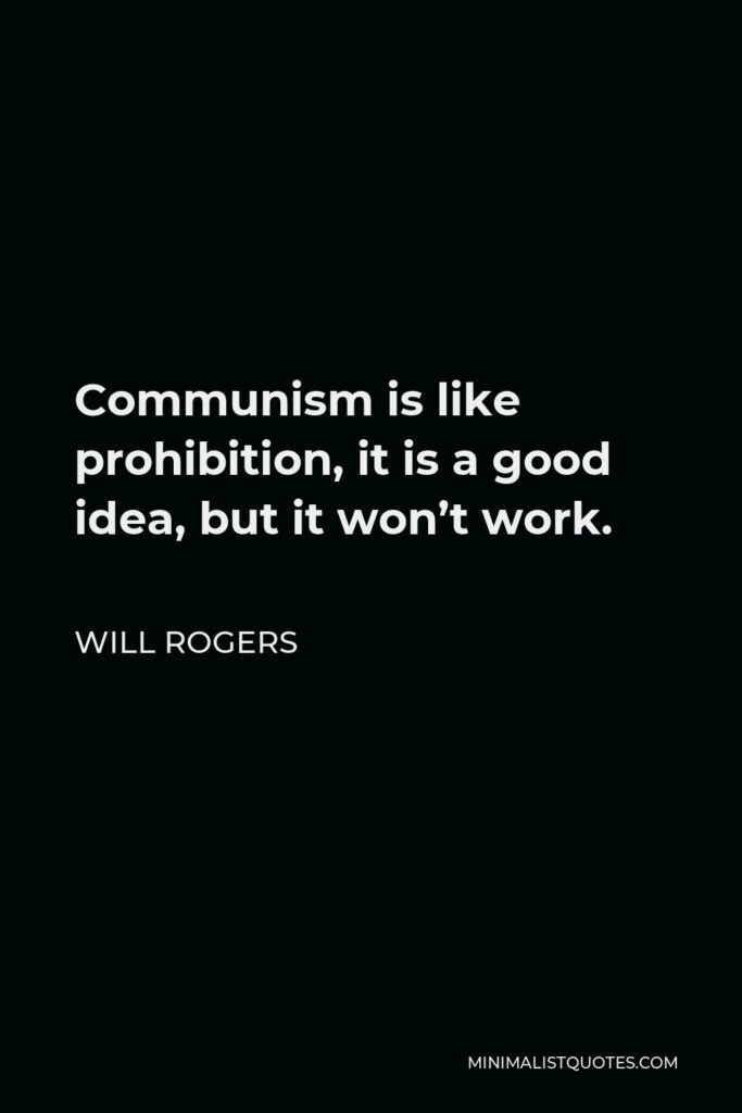 Will Rogers Quote - Communism is like prohibition, it is a good idea, but it won't work.