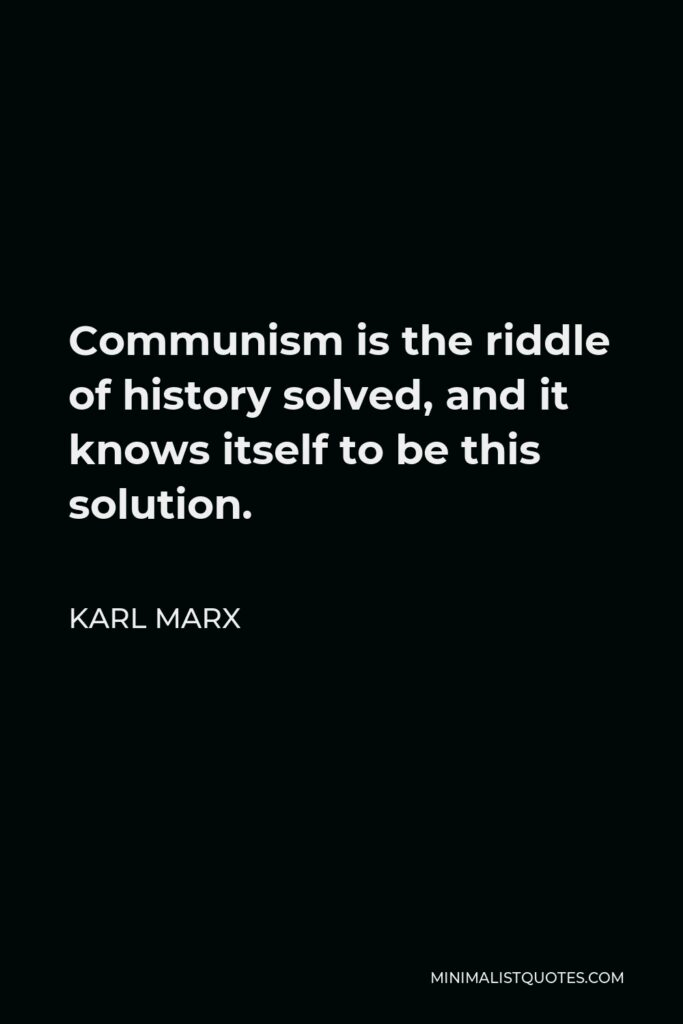Karl Marx Quote - Communism is the riddle of history solved, and it knows itself to be this solution.