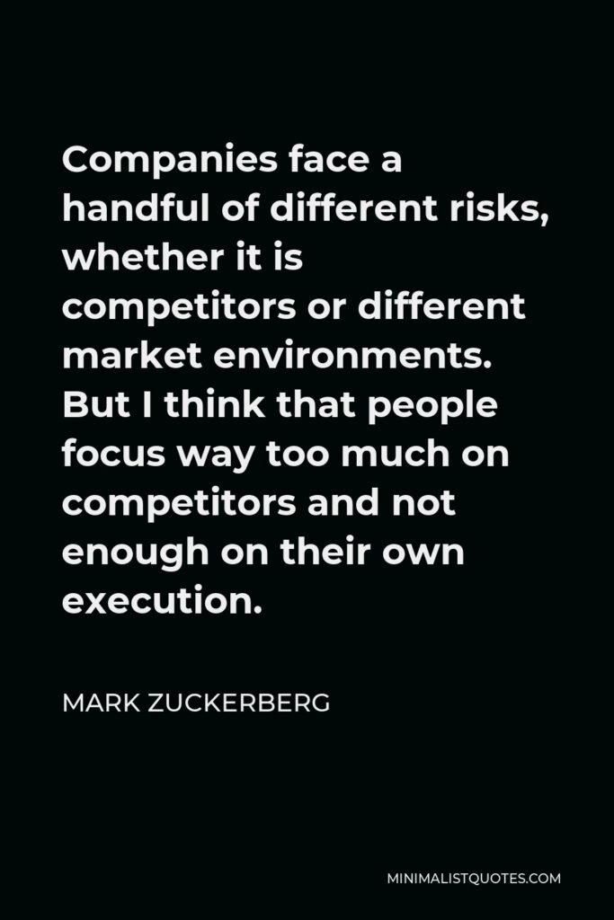Mark Zuckerberg Quote - Companies face a handful of different risks, whether it is competitors or different market environments. But I think that people focus way too much on competitors and not enough on their own execution.