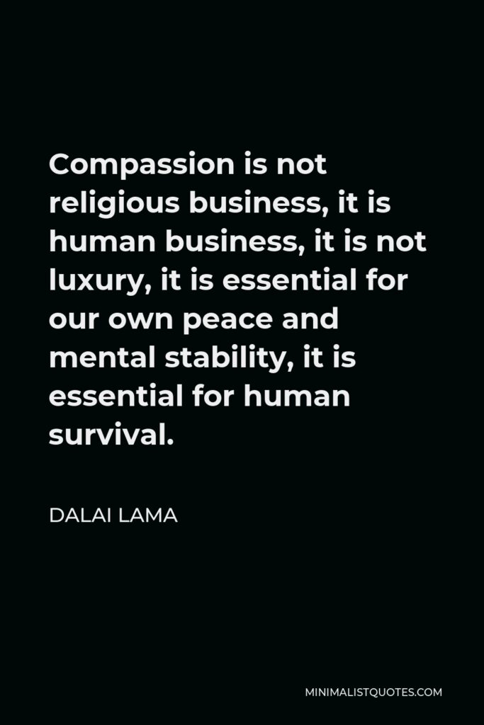 Dalai Lama Quote - Compassion is not religious business, it is human business, it is not luxury, it is essential for our own peace and mental stability, it is essential for human survival.