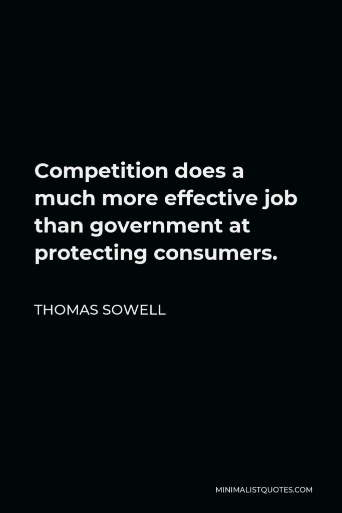 Thomas Sowell Quote - Competition does a much more effective job than government at protecting consumers.