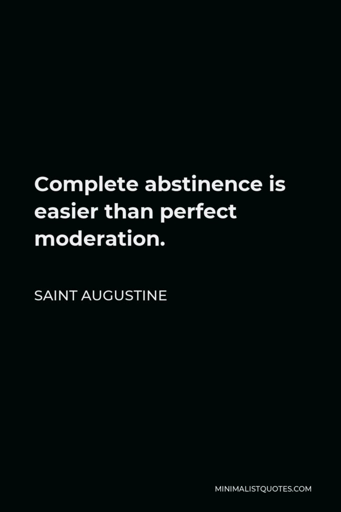 Saint Augustine Quote - Complete abstinence is easier than perfect moderation.