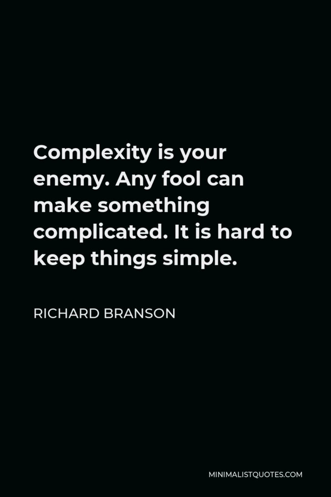 Richard Branson Quote - Complexity is your enemy. Any fool can make something complicated. It is hard to keep things simple.