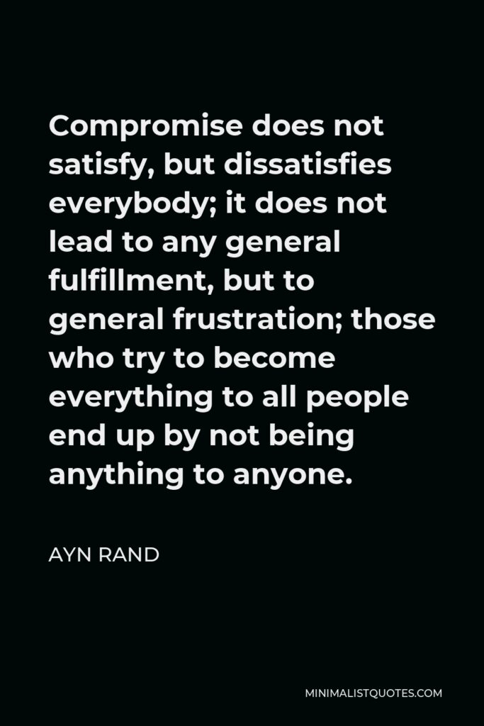 Ayn Rand Quote - Compromise does not satisfy, but dissatisfies everybody; it does not lead to any general fulfillment, but to general frustration; those who try to become everything to all people end up by not being anything to anyone.