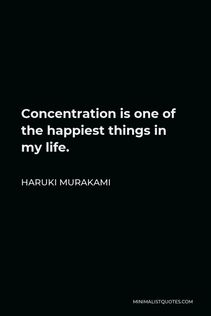 Haruki Murakami Quote - Concentration is one of the happiest things in my life.