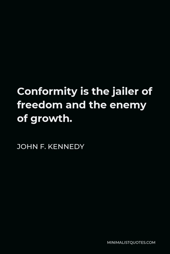 John F. Kennedy Quote - Conformity is the jailer of freedom and the enemy of growth.