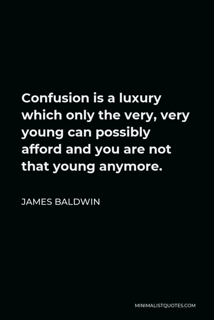 James Baldwin Quote - Confusion is a luxury which only the very, very young can possibly afford and you are not that young anymore.