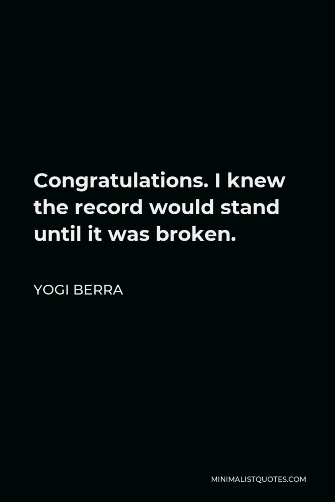 Yogi Berra Quote - Congratulations. I knew the record would stand until it was broken.