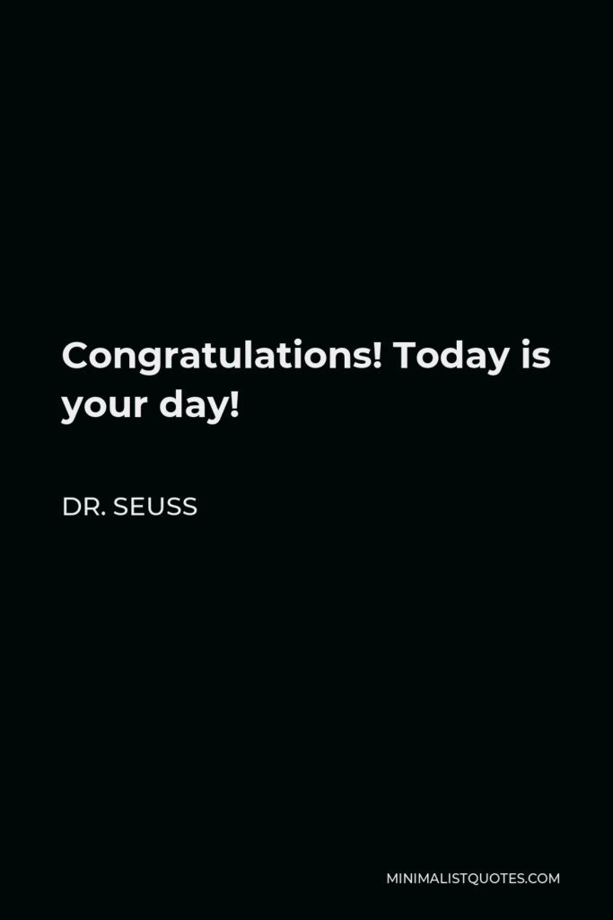 Dr. Seuss Quote - Congratulations! Today is your day!