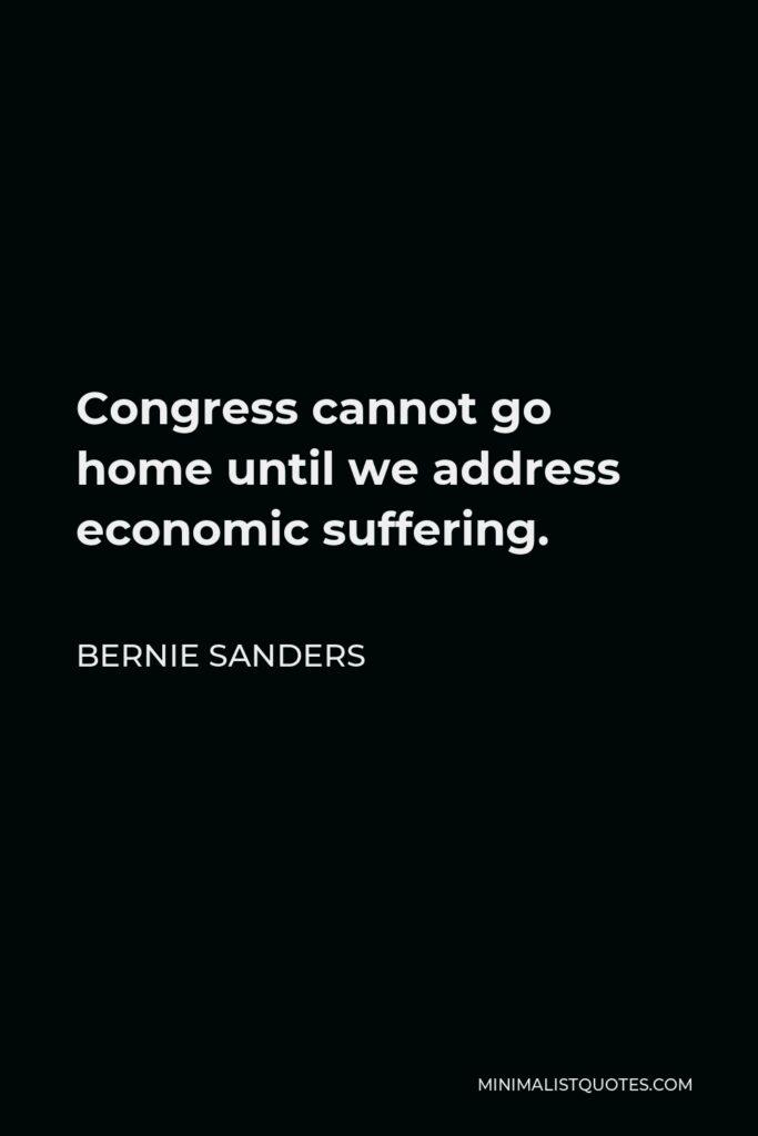 Bernie Sanders Quote - Congress cannot go home until we address economic suffering.