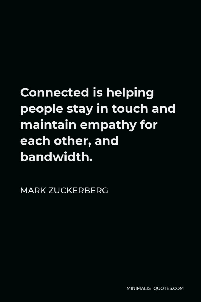 Mark Zuckerberg Quote - Connected is helping people stay in touch and maintain empathy for each other, and bandwidth.