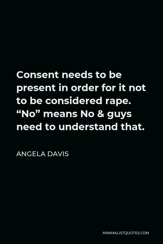 """Angela Davis Quote - Consent needs to be present in order for it not to be considered rape. """"No"""" means No & guys need to understand that."""