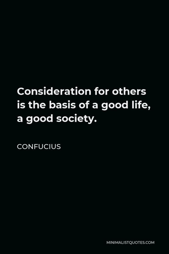 Confucius Quote - Consideration for others is the basis of a good life, a good society.