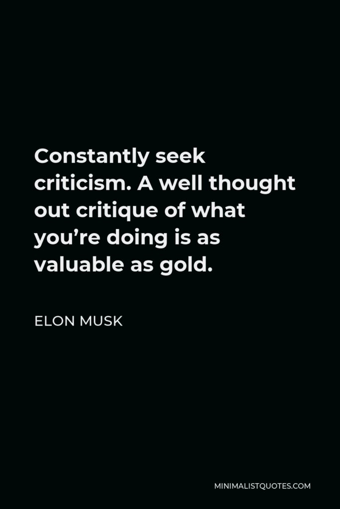 Elon Musk Quote - Constantly seek criticism. A well thought out critique of what you're doing is as valuable as gold.