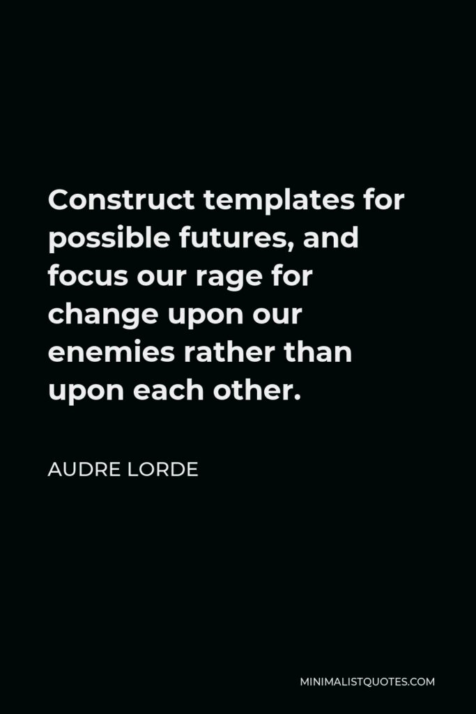 Audre Lorde Quote - Construct templates for possible futures, and focus our rage for change upon our enemies rather than upon each other.
