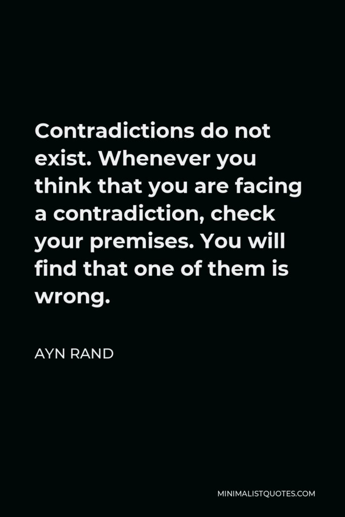 Ayn Rand Quote - Contradictions do not exist. Whenever you think that you are facing a contradiction, check your premises. You will find that one of them is wrong.