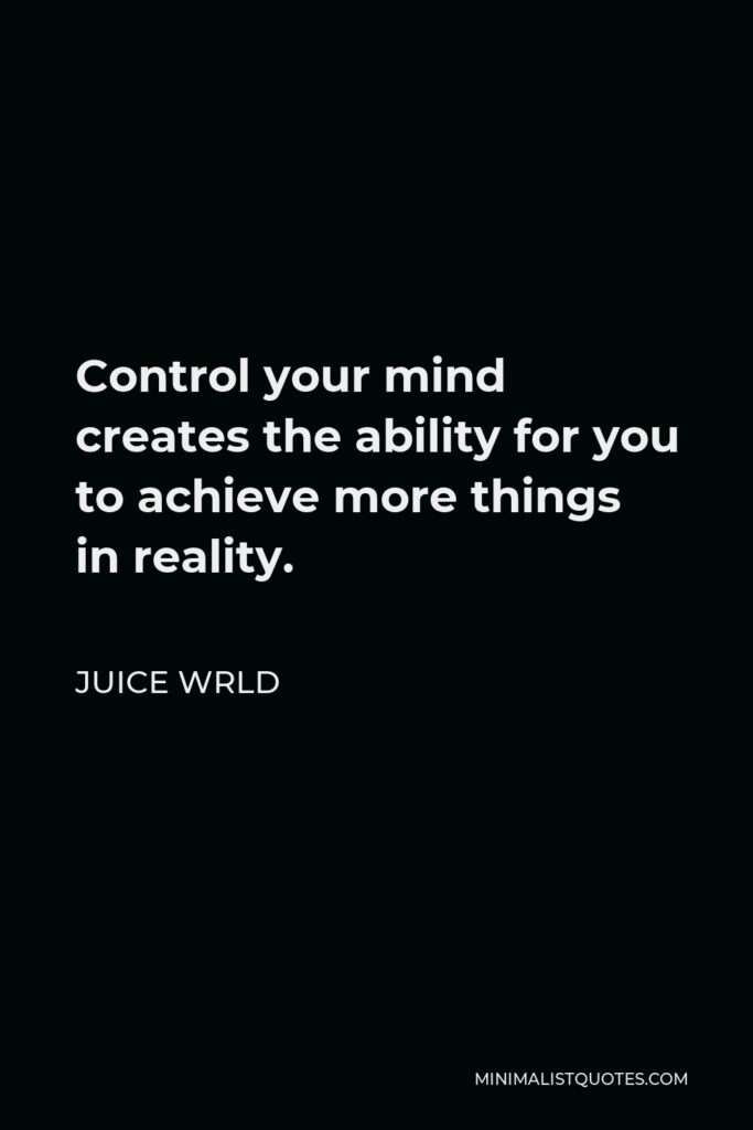 Juice Wrld Quote - Control your mind creates the ability for you to achieve more things in reality.