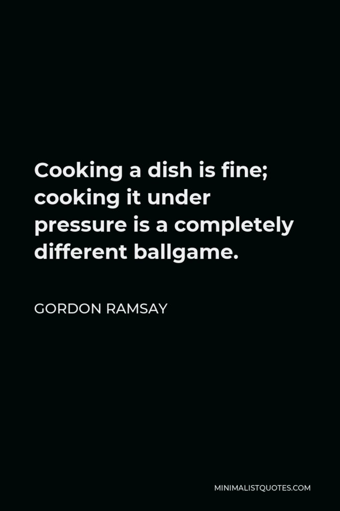Gordon Ramsay Quote - Cooking a dish is fine; cooking it under pressure is a completely different ballgame.