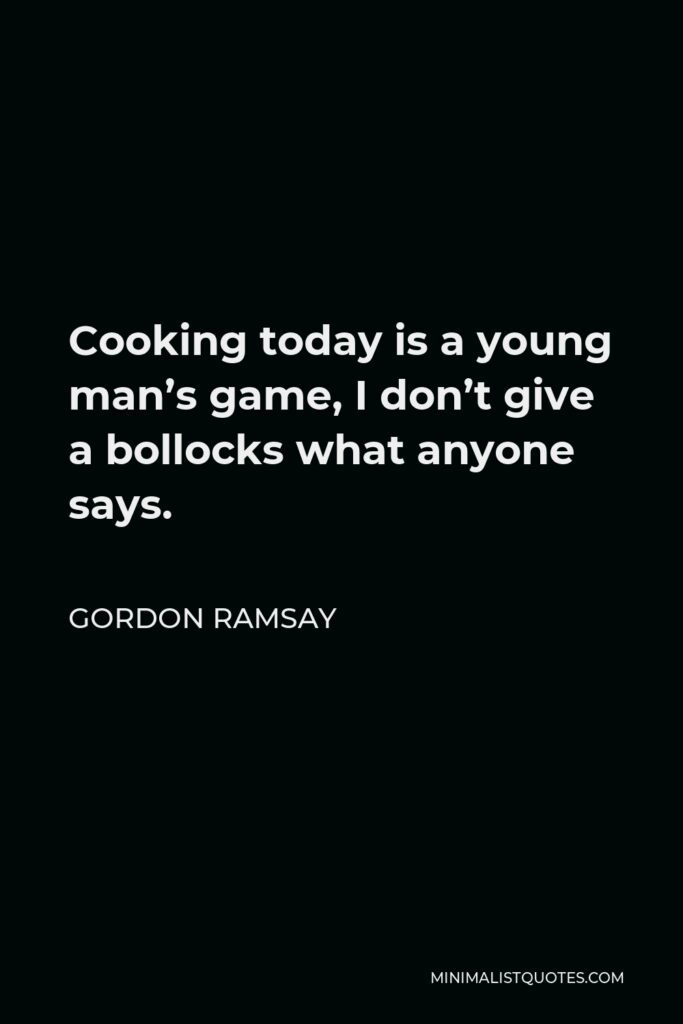 Gordon Ramsay Quote - Cooking today is a young man's game, I don't give a bollocks what anyone says.