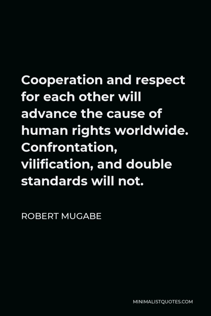 Robert Mugabe Quote - Cooperation and respect for each other will advance the cause of human rights worldwide. Confrontation, vilification, and double standards will not.