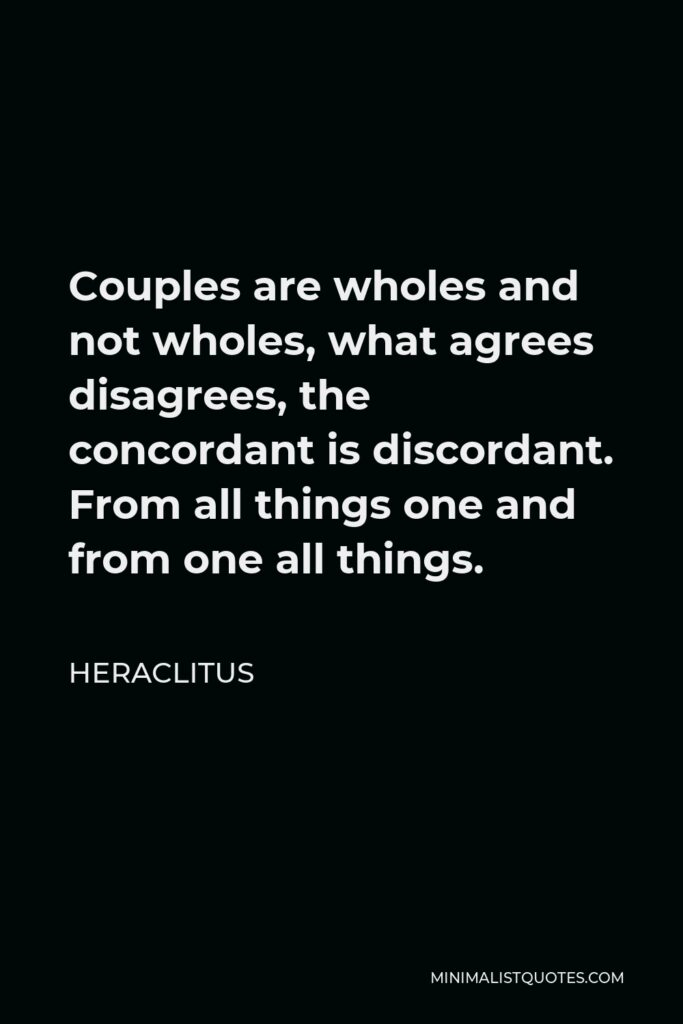 Heraclitus Quote - Couples are wholes and not wholes, what agrees disagrees, the concordant is discordant. From all things one and from one all things.