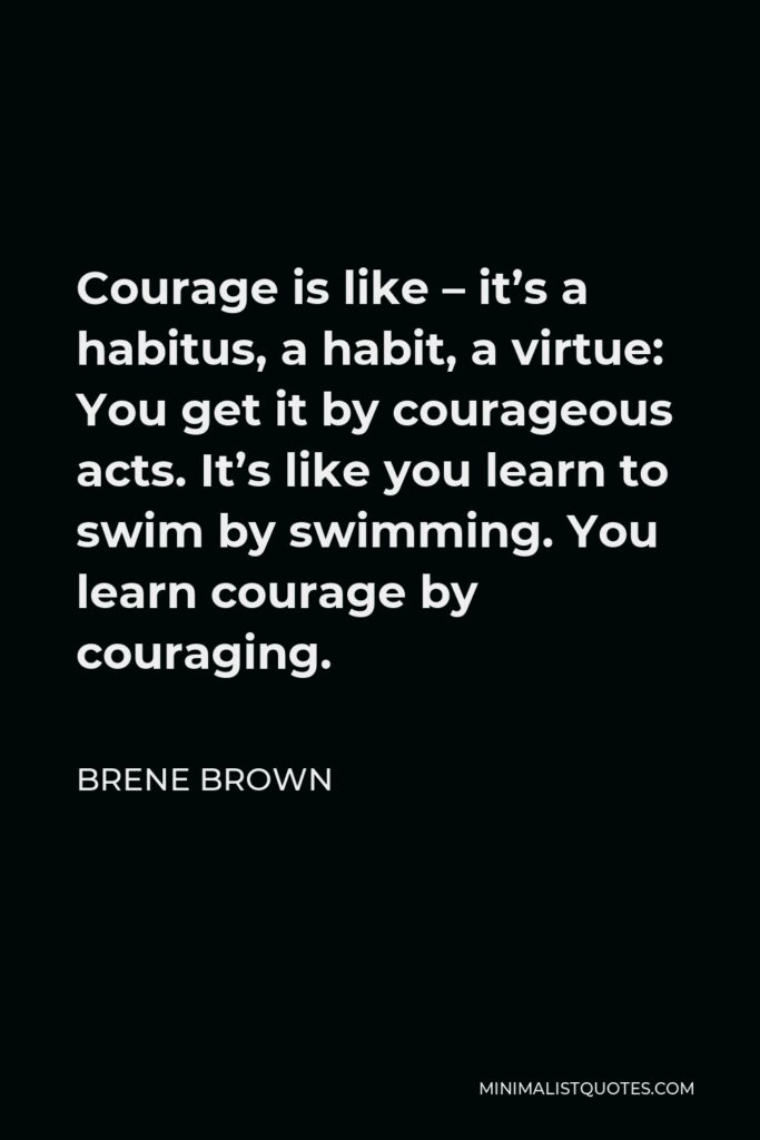 Brene Brown Quote - Courage is like – it's a habitus, a habit, a virtue: You get it by courageous acts. It's like you learn to swim by swimming. You learn courage by couraging.