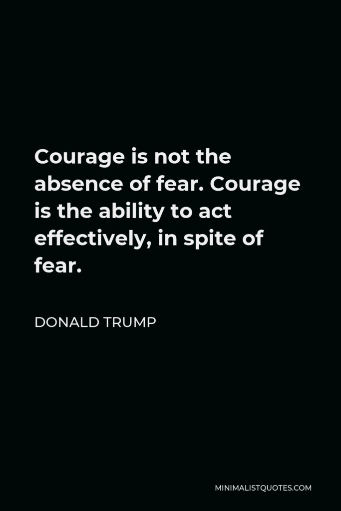 Donald Trump Quote - Courage is not the absence of fear. Courage is the ability to act effectively, in spite of fear.