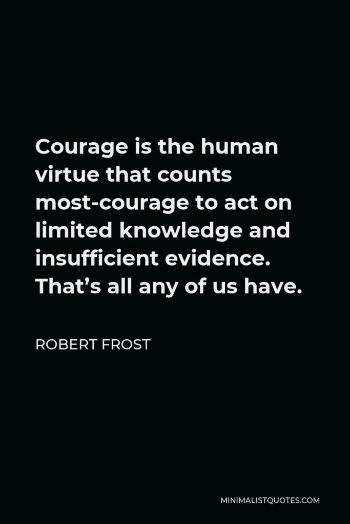 Robert Frost Quote - Courage is the human virtue that counts most-courage to act on limited knowledge and insufficient evidence. That's all any of us have.