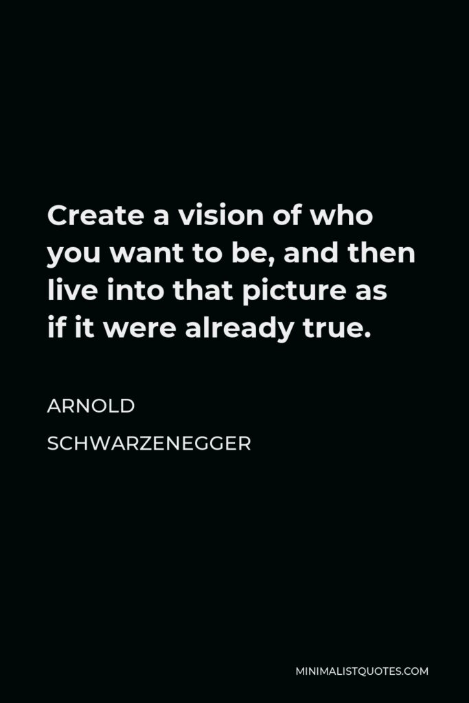 Arnold Schwarzenegger Quote - Create a vision of who you want to be, and then live into that picture as if it were already true.