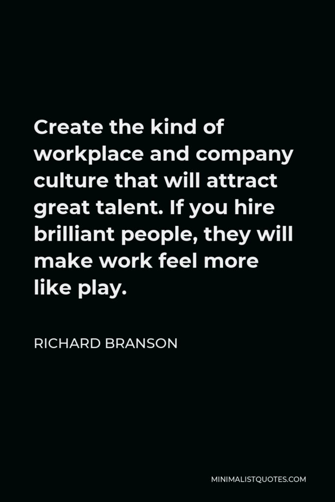 Richard Branson Quote - Create the kind of workplace and company culture that will attract great talent. If you hire brilliant people, they will make work feel more like play.