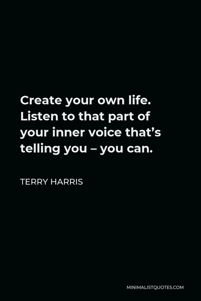 Terry Harris Quote - Create your own life. Listen to that part of your inner voice that's telling you – you can.