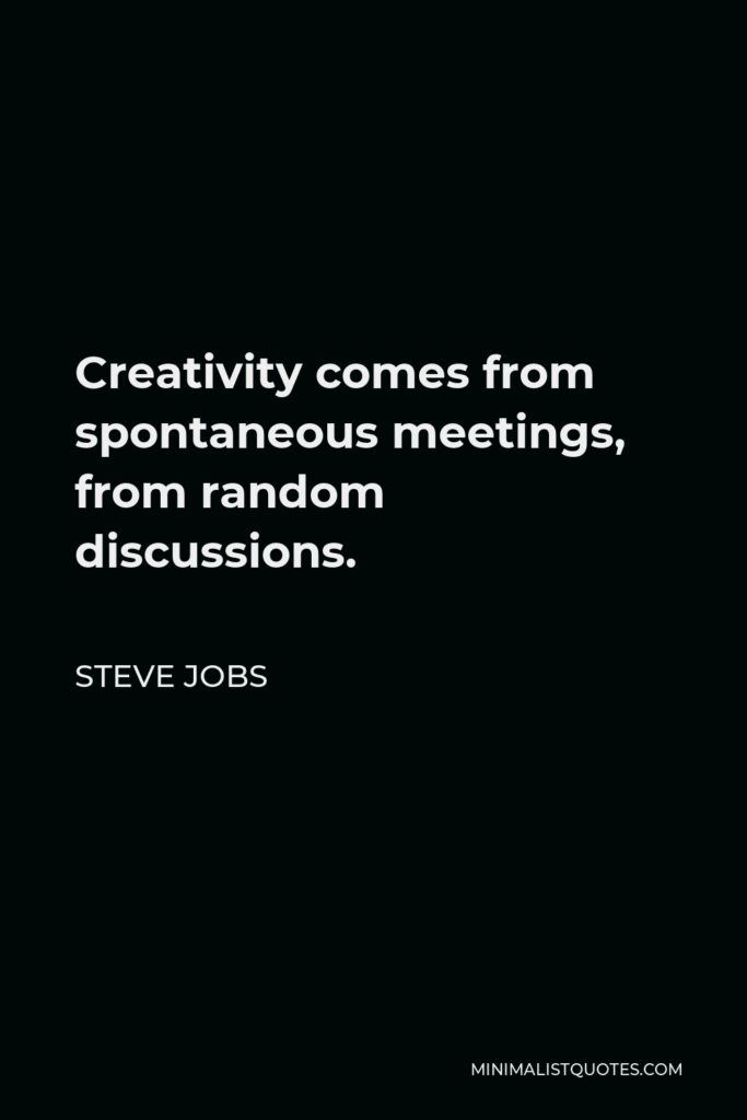 Steve Jobs Quote - Creativity comes from spontaneous meetings, from random discussions.