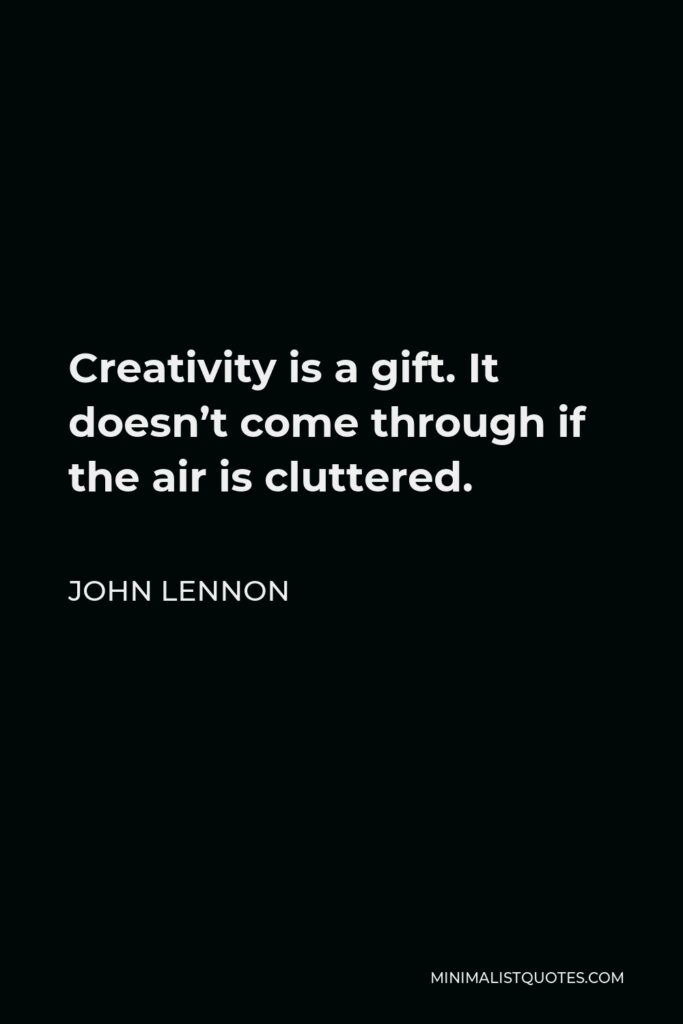 John Lennon Quote - Creativity is a gift. It doesn't come through if the air is cluttered.