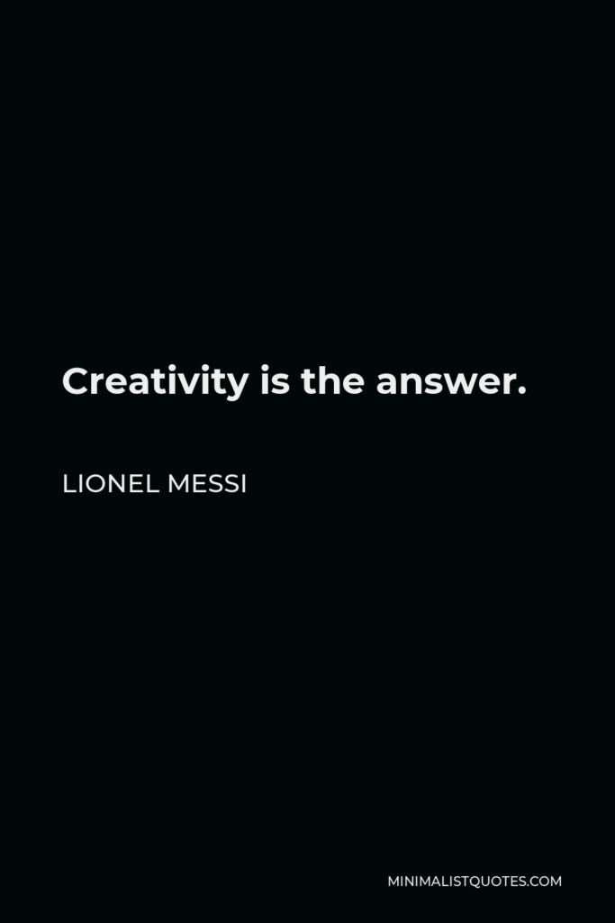 Lionel Messi Quote - Creativity is the answer.