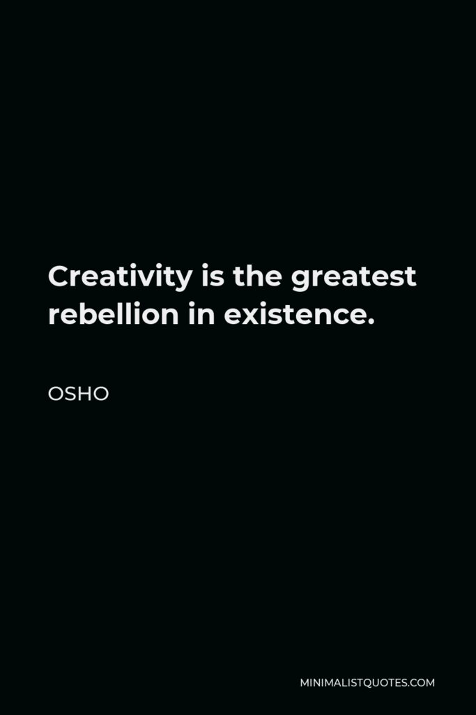 Osho Quote - Creativity is the greatest rebellion in existence.