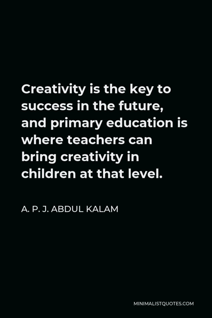 A. P. J. Abdul Kalam Quote - Creativity is the key to success in the future, and primary education is where teachers can bring creativity in children at that level.