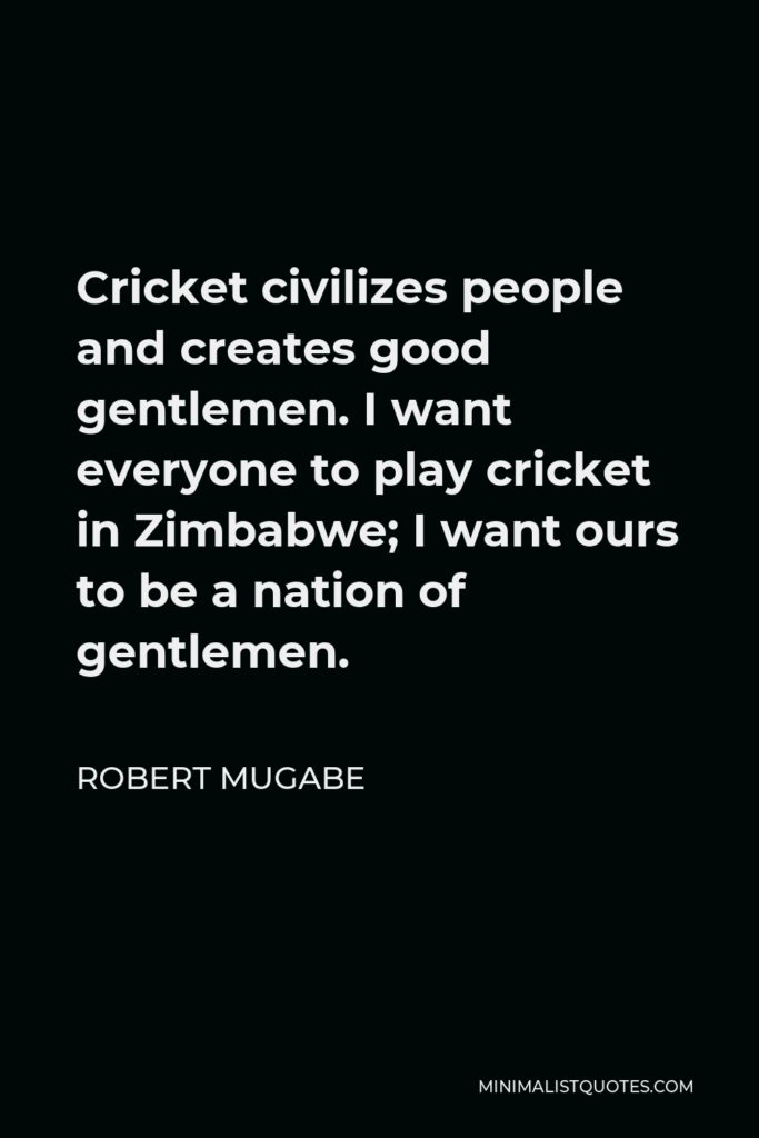 Robert Mugabe Quote - Cricket civilizes people and creates good gentlemen. I want everyone to play cricket in Zimbabwe; I want ours to be a nation of gentlemen.