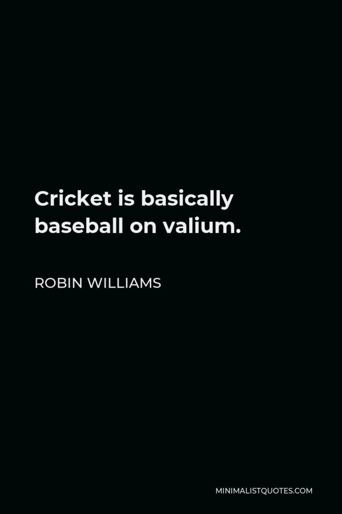 Robin Williams Quote - Cricket is basically baseball on valium.