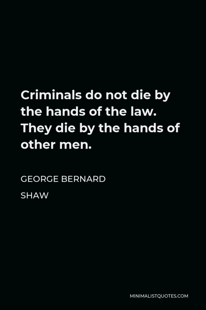 George Bernard Shaw Quote - Criminals do not die by the hands of the law. They die by the hands of other men.