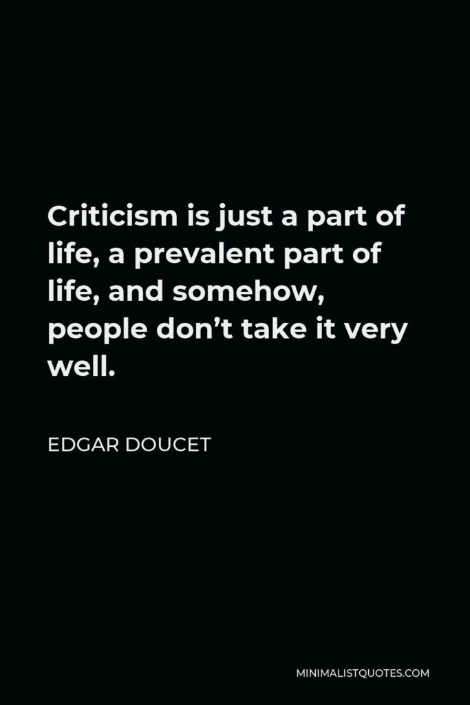 Edgar Doucet Quote - Criticism is just a part of life, a prevalent part of life, and somehow, people don't take it very well.