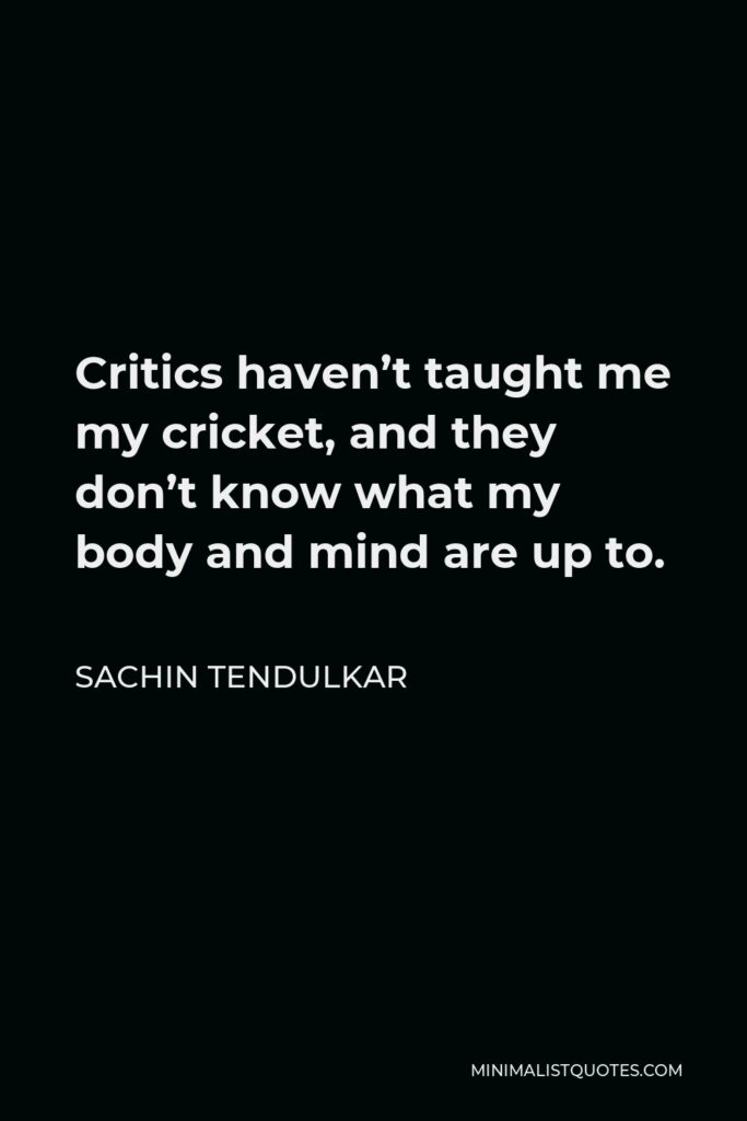 Sachin Tendulkar Quote - Critics haven't taught me my cricket, and they don't know what my body and mind are up to.