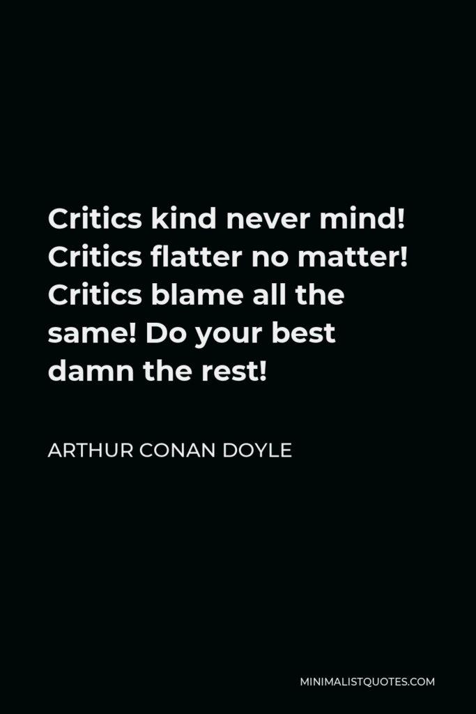 Arthur Conan Doyle Quote - Critics kind never mind! Critics flatter no matter! Critics blame all the same! Do your best damn the rest!