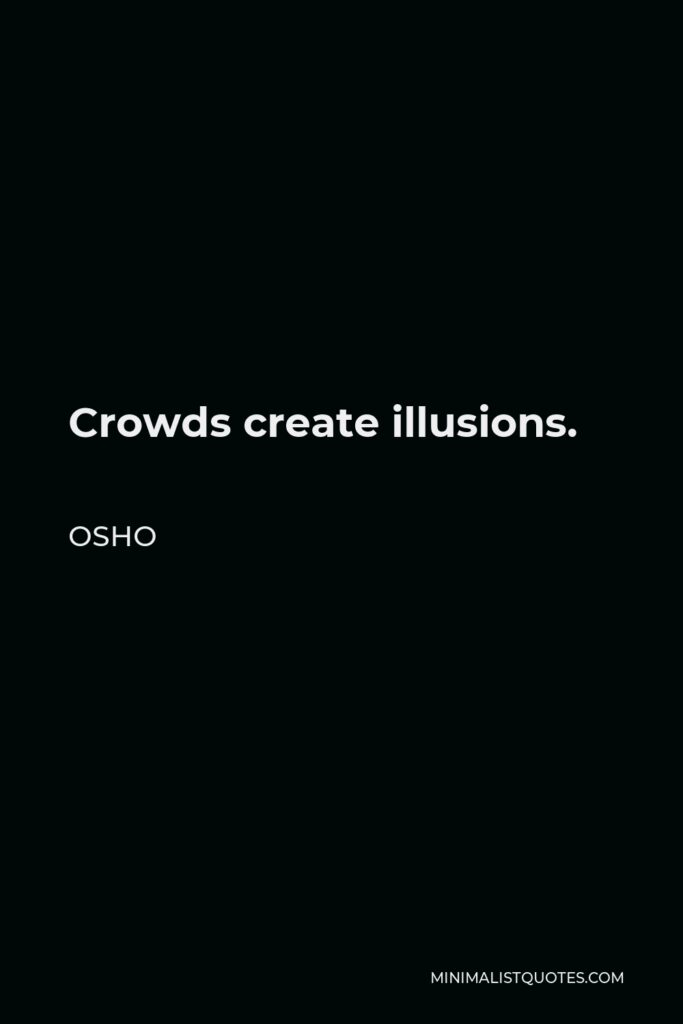 Osho Quote - Crowds create illusions.