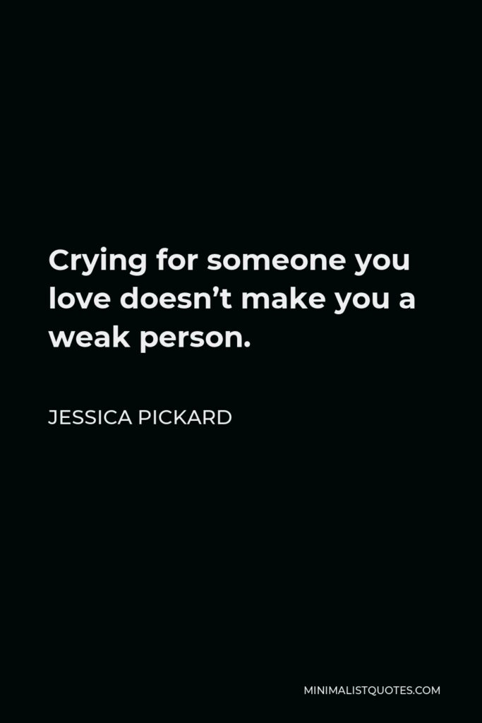 Jessica Pickard Quote - Crying for someone you love doesn't make you a weak person.