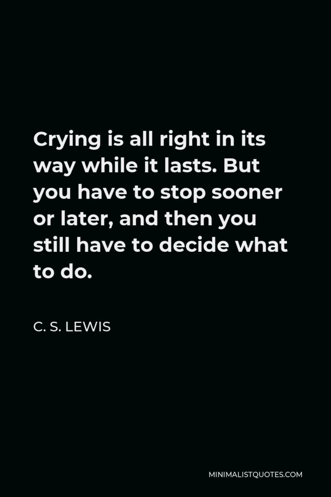 C. S. Lewis Quote - Crying is all right in its way while it lasts. But you have to stop sooner or later, and then you still have to decide what to do.